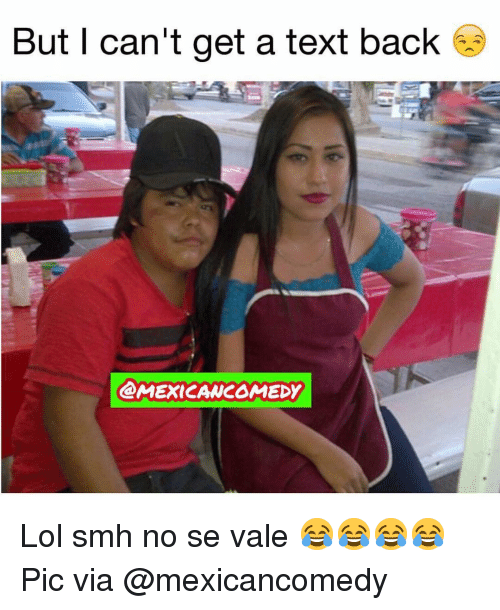 Lol, Memes, and Smh: But I can't get a text back  MEXICANCOMEDY Lol smh no se vale 😂😂😂😂 Pic via @mexicancomedy