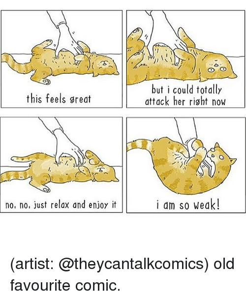 Memes, Old, and Artist: but i could totally  attack her right now  this feels great  no, no, just relax and enjoy it  i am so weak! (artist: @theycantalkcomics) old favourite comic.
