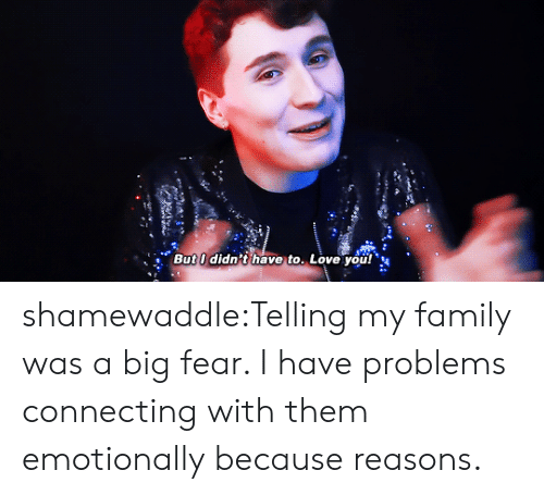 Because Reasons: But I didn't have to. Love you! shamewaddle:Telling my family was a big fear. I have problems connecting with them emotionally because reasons.