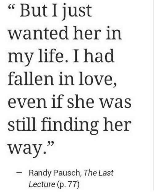 """randy: But I just  wanted her in  my life. I had  fallen in love,  even if she was  still finding her  way.""""  Randy Pausch, The Last  Lecture (p. 77)"""