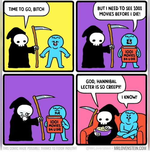 Hannibal: BUT I NEED TO SEE 1001  MOVIES BEFORE I DIE!  TIME TO GO, BITCH  (台)  lool  MOVIES  B4 U DIE  GOD, HANNIBAL  LECTER IS SO CREEPY!  I KNOW!  loo  MOVIES  B4 U DIE  THIS COMIC MADE POSSIBLE THANKS TO FEDOR INDUTNY @MrLovenstein MRLOVENSTEIN.COM