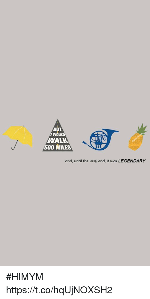 Memes, 🤖, and Himym: BUT  i w  WAL  500 MILES  and, until the very end, it was LEGENDARY #HIMYM https://t.co/hqUjNOXSH2