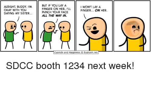 Fingerer: BUT IF YOu LAY A  FINGER ON HER, I'LL  PUNCH YOuR FACE  ALL THE WAY IN.  ALRIGHT, BUDDY. IM  OKAY WITH YOU  WON'T LAY A  FINGER... ON HER.  DATING MY SISTER...  Cyanide and Happiness © Explosm.net SDCC booth 1234 next week!