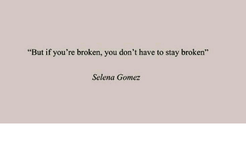 "Selena Gomez: ""But if you're broken, you don't have to stay broken""  Selena Gomez"