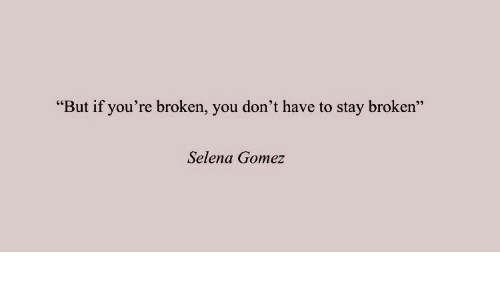 "gomez: ""But if you're broken, you don't have to stay broken""  Selena Gomez"