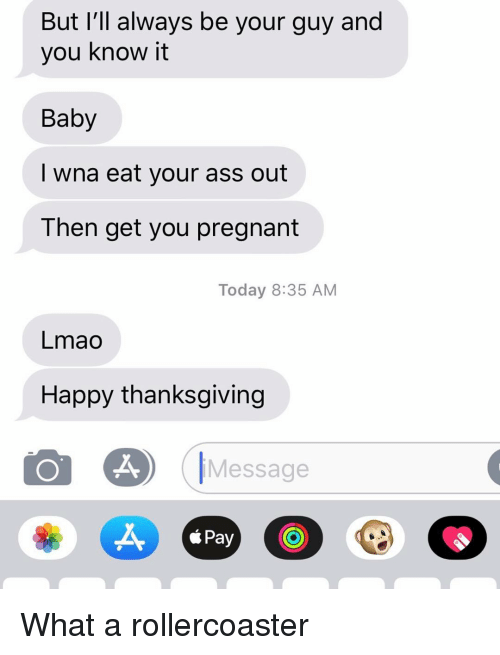 happy thanksgiving: But I'll always be your guy and  you know it  Baby  I wna eat your ass out  Then get you pregnant  Today 8:35 AM  Lmao  Happy thanksgiving  Message  X,  *Pay What a rollercoaster