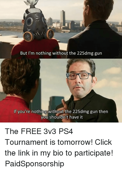 Click, Memes, and Ps4: But I'm nothing without the 225dmg gun  If you're nothing without the 225dmg gun then  you shouldn't have it The FREE 3v3 PS4 Tournament is tomorrow! Click the link in my bio to participate! PaidSponsorship