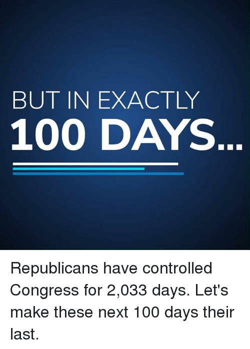 Anaconda, Memes, and 🤖: BUT IN EXACTLY  100 DAYS Republicans have controlled Congress for 2,033 days. Let's make these next 100 days their last.