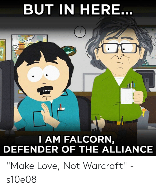"""make love: BUT IN HERE  Arvods  I AM FALCORN  DEFENDER OF THE ALLIANCE """"Make Love, Not Warcraft"""" - s10e08"""