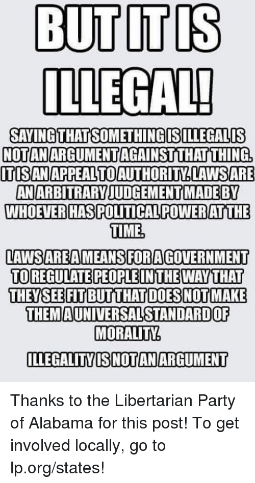libertarian party: BUT ITIS  ILLEGAL!  SAYING THATSOMETHINGISILLEGALIS  ITISANAPPEALTOAUTHORITYLAWSARE  WHOEVERHASPOUTICALPOWERATTHE  TIME  LAWSAREAMEANS FORAGOVERNMENT  TOREGULATE PEOPLEINTHE WAY THAT  THEYSEEFIT BUTTHATDOES NOT MAKE  THEM  AUNIVERSALSTANDARDOF  MORALITY. Thanks to the Libertarian Party of Alabama for this post! To get involved locally, go to lp.org/states!