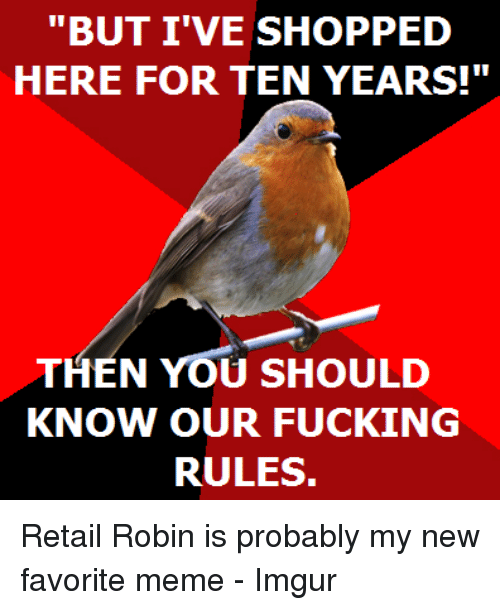 "Fucking, Meme, and Imgur: ""BUT I'VE SHOPPED  HERE FOR TEN YEARS!""  THEN YOU SHOULD  KNOW OUR FUCKING  RULES. Retail Robin is probably my new favorite meme - Imgur"
