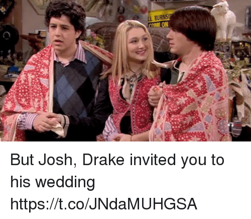Draked: But Josh, Drake invited you to his wedding https://t.co/JNdaMUHGSA