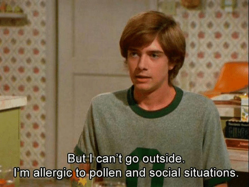 situations: But l can't go outside.  I'm allergic to pollen and social situations.