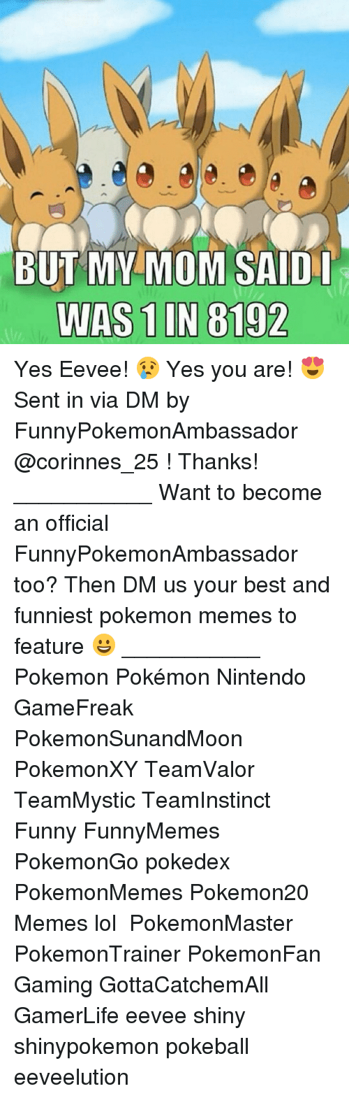 yes-you: BUT MY MOM SAID I  WAS 1 IN 8192 Yes Eevee! 😢 Yes you are! 😍 Sent in via DM by FunnyPokemonAmbassador @corinnes_25 ! Thanks! ___________ Want to become an official FunnyPokemonAmbassador too? Then DM us your best and funniest pokemon memes to feature 😀 ___________ Pokemon Pokémon Nintendo GameFreak PokemonSunandMoon PokemonXY TeamValor TeamMystic TeamInstinct Funny FunnyMemes PokemonGo pokedex PokemonMemes Pokemon20 Memes lol ポケットモンスター PokemonMaster PokemonTrainer PokemonFan Gaming GottaCatchemAll GamerLife eevee shiny shinypokemon pokeball eeveelution