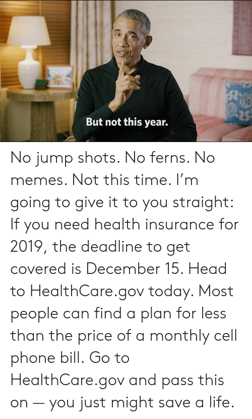 Health Insurance: But not this year. No jump shots. No ferns. No memes. Not this time. I'm going to give it to you straight:    If you need health insurance for 2019, the deadline to get covered is December 15. Head to HealthCare.gov today. Most people can find a plan for less than the price of a monthly cell phone bill.    Go to HealthCare.gov and pass this on — you just might save a life.