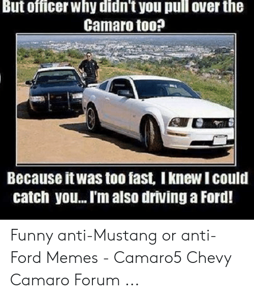 Anti Ford: But officer why didn't you pull over the  Camaro too?  Because itwas too fast, I knew I could  catch you...I'm also driving a Ford! Funny anti-Mustang or anti-Ford Memes - Camaro5 Chevy Camaro Forum ...