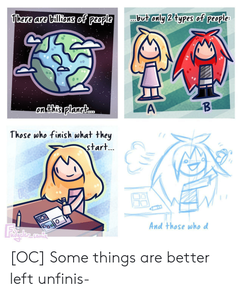 Billions: but only 2 types of people  There are billions of people  B  A  on this planet..  Those who finish what they  start...  And those whod [OC] Some things are better left unfinis-