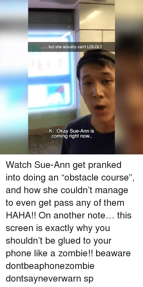 """glu: but she actually can't LOLOL!!  K: Okay Sue-Ann is  coming right now.. Watch Sue-Ann get pranked into doing an """"obstacle course"""", and how she couldn't manage to even get pass any of them HAHA!! On another note… this screen is exactly why you shouldn't be glued to your phone like a zombie!! beaware dontbeaphonezombie dontsayneverwarn sp"""