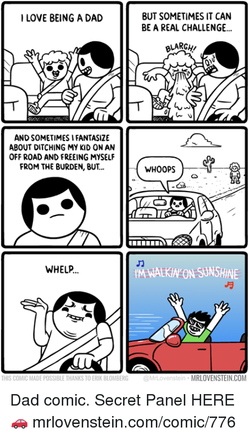 off road: BUT SOMETIMES IT CAN  BE A REAL CHALLENGE...  ILOVE BEING A DAD  BLARGH  AND SOMETIMES I FANTASIZE  ABOUT DITCHING MY KID ON AN  OFF ROAD AND FREEING MYSELF  FROM THE BURDEN, BUT..  WHOOPS  WHELP  M WALKIN ON SUNSHINE  THIS COMIC MADE POSSIBLE THANKS TO ERIK BLOMBERG  @MrLovenstein  MRLOVENSTEIN.COM Dad comic.  Secret Panel HERE 🚗 mrlovenstein.com/comic/776