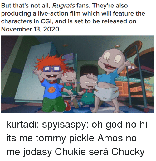Chucky: But that's not all, Rugrats fans. They're also  producing a live-action film which will feature the  characters in CGI, and is set to be released on  November 13, 2020. kurtadi: spyisaspy: oh god no hi its me tommy pickle   Amos no me jodasy Chukie será Chucky