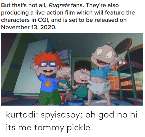 Rugrats: But that's not all, Rugrats fans. They're also  producing a live-action film which will feature the  characters in CGI, and is set to be released on  November 13, 2020. kurtadi:  spyisaspy: oh god no hi its me tommy pickle