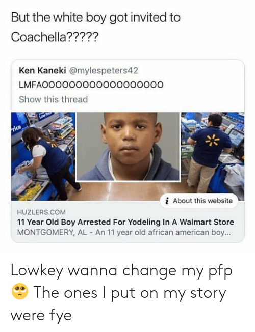 african american: But the white boy got invited to  Coachella?????  Ken Kaneki @mylespeters4.2  LMFAOOOOO0OOOOOOOOOOOO  Show this thread  i About this website  HUZLERS.COM  11 Year Old Boy Arrested For Yodeling In A Walmart Store  MONTGOMERY, AL An 11 year old african american boy... Lowkey wanna change my pfp 🥺 The ones I put on my story were fye