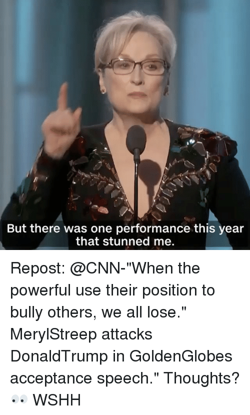 "acceptance speech: But there was one performance this year  that stunned me. Repost: @CNN-""When the powerful use their position to bully others, we all lose."" MerylStreep attacks DonaldTrump in GoldenGlobes acceptance speech."" Thoughts? 👀 WSHH"