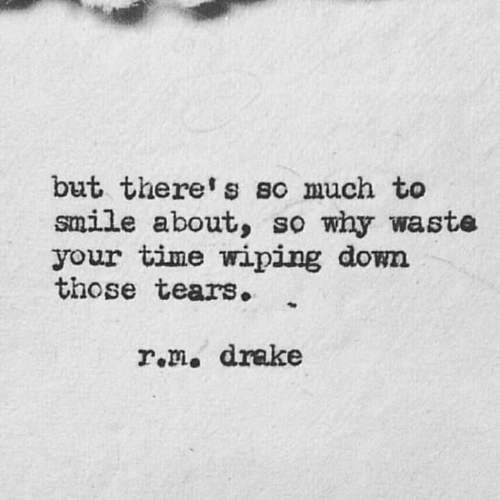 wiping: but there's so much to  smile about, so why waste  your time wiping down  those tears.  r.m. drake