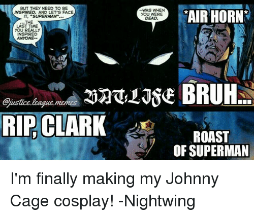 """johnny cage: BUT THEY NEED TO BE  INSPIRED, AND LET'S FACE  IT, """"SUPERMAN""""...  WAS WHEN  YOU WERE  DEAD  AIR HORN  THE  LAST TIME  YOU REALLY  INSPIRED  ANYONE  @pustice  RIP. CLARK  ROAST  OF SUPERMAN I'm finally making my Johnny Cage cosplay! -Nightwing"""