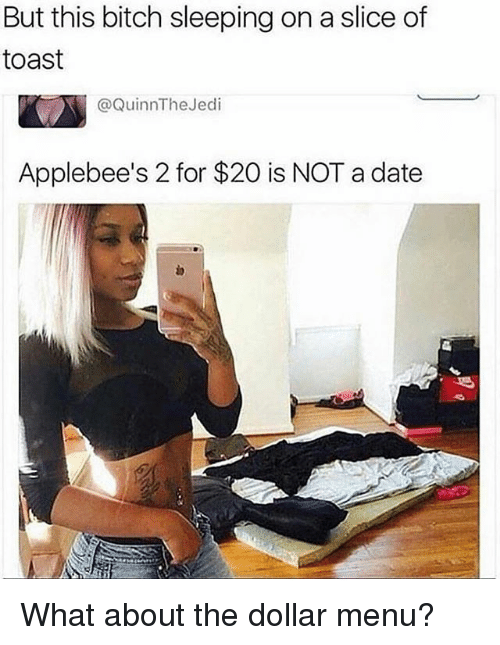 Dollar Menu: But this bitch sleeping on a slice of  toast  @QuinnThe Jedi  Applebee's 2 for $20 is NOT a date What about the dollar menu?