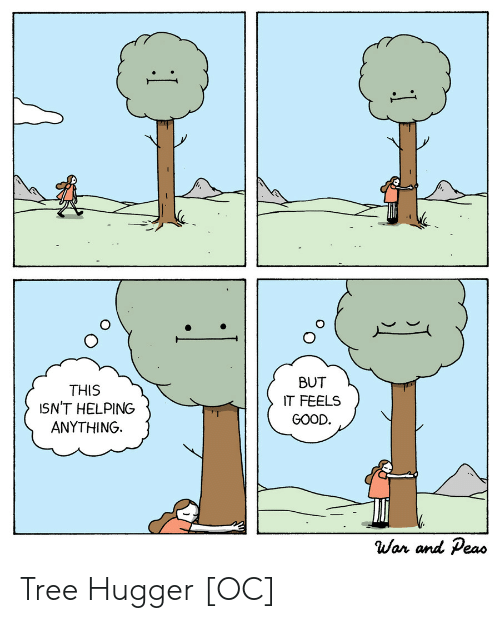feels good: BUT  THIS  ISN'T HELPING  ANYTHING  IT FEELS  GOOD.  War and Peas  1 Tree Hugger [OC]