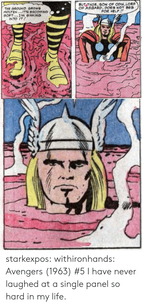 Odin: BUT THOR, SON OF ODIN,LORD  OF ASGARD.DONOT BEG  THE GROUND GROWS  MOLTEN...ITS BECOMING  SOFT I'M SINKING  FOR HELP.!  INTO IT starkexpos: withironhands:  Avengers (1963)#5  I have never laughed at a single panel so hard in my life.