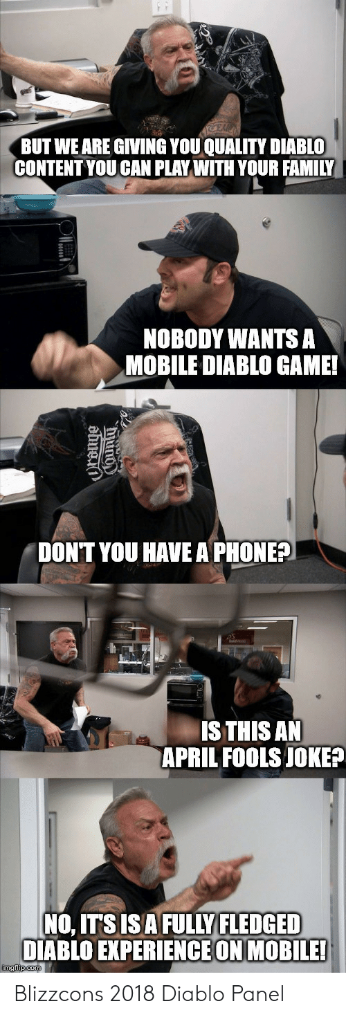 diablo: BUT WE ARE GIVING YOU QUALITY DIABLO  CONTENT YOU CAN PLAY WITH YOUR FAMILY  NOBODY WANTS A  MOBILE DIABLO GAME!  DONT YOU HAVE A PHONE?  IS THIS AN  APRIL FOOLS JOKE?  NO, ITSISAFULLY FLEDGED  DIABLO EXPERIENCE ON MOBILE! Blizzcons 2018 Diablo Panel