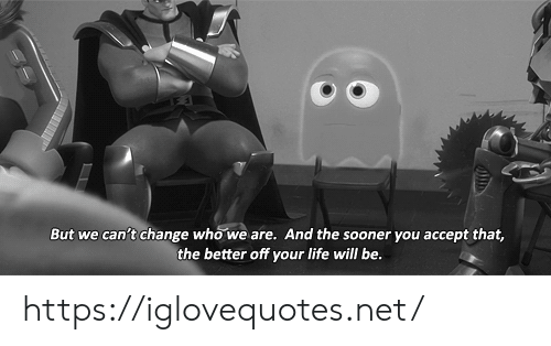 sooner: But we can't change who we are. And the sooner you accept that,  the better off your life will be. https://iglovequotes.net/