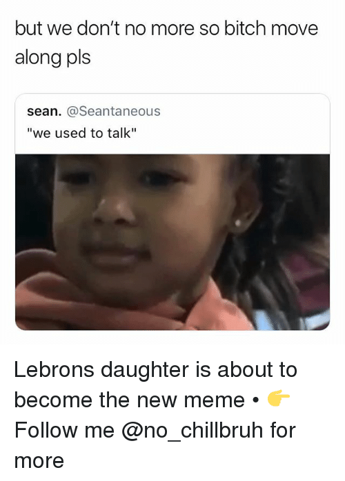 "Bitch, Funny, and Meme: but we don't no more so bitch move  along pls  sean. @Seantaneous  ""we used to talk"" Lebrons daughter is about to become the new meme • 👉Follow me @no_chillbruh for more"