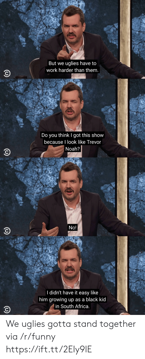 uglies: But we uglies have to  work harder than them.  Do you think I got this show  because I look like Trevor  Noah?  No!  I didn't have it easy like  him growing up as a black kic  in South Africa We uglies gotta stand together via /r/funny https://ift.tt/2EIy9lE