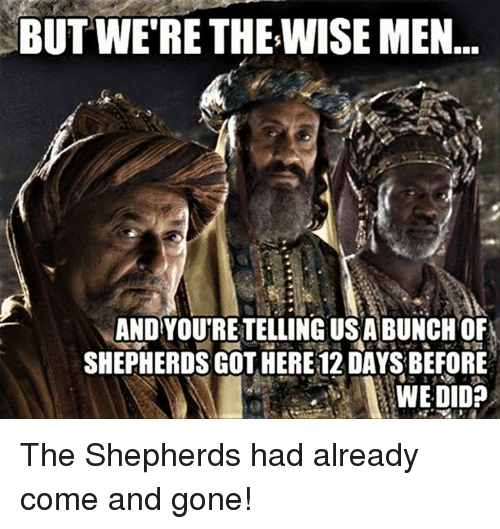 Episcopal Church : BUT WERE THE WISE MEN  AND YOURETELLING USA BUNCH OF  SHEPHERDS GOTHERE12DAYS BEFORE  WE DID? The Shepherds had already come and gone!