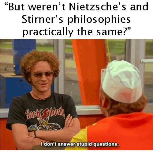 "stupid questions: ""But weren't Nietzsche' s and  Stirner's philosophies  practically the same?  don't answer stupid questions."