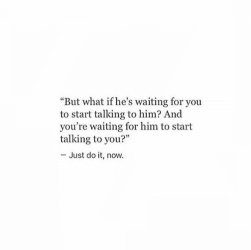 "waiting for you: But what if he's waiting for you  to start talking to him? And  you're waiting for him to start  talking to you?""  - Just do it, now."