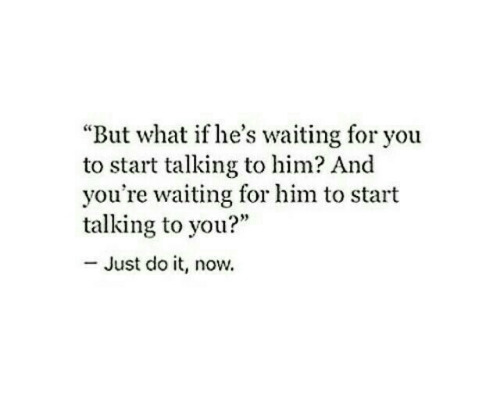 "waiting for you: ""But what if he's waiting for you  to start talking to him? And  you're waiting for him to start  talking to you?""  - Just do it, now."