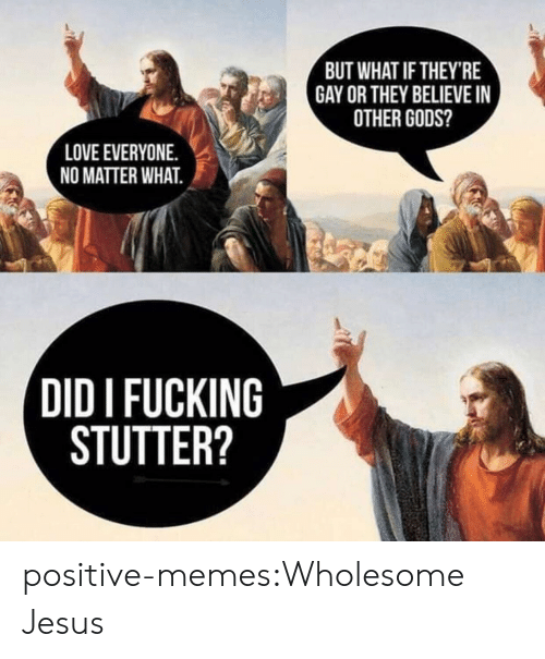 love everyone: BUT WHAT IF THEY'RE  GAY OR THEY BELIEVE I  OTHER GODS?  LOVE EVERYONE.  NO MATTER WHAT.  DID I FUCKING  STUTTER? positive-memes:Wholesome Jesus