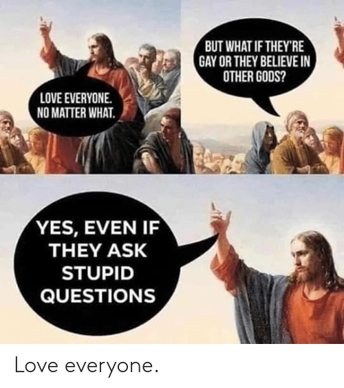 love everyone: BUT WHAT IF THEY'RE  GAY OR THEY BELIEVE IN  OTHER GODS?  LOVE EVERYONE.  NO MATTER WHAT.  YES, EVEN IF  THEY ASK  STUPID  QUESTIONS Love everyone.