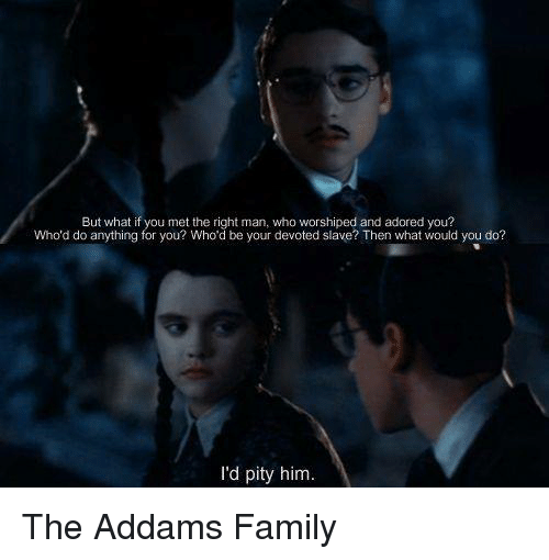 Adoring You: But what if you met the right man, who worshiped and adored you?  Who'd do anything for you? Who'd be your devoted slave? Then what would you do?  d pity him. The Addams Family