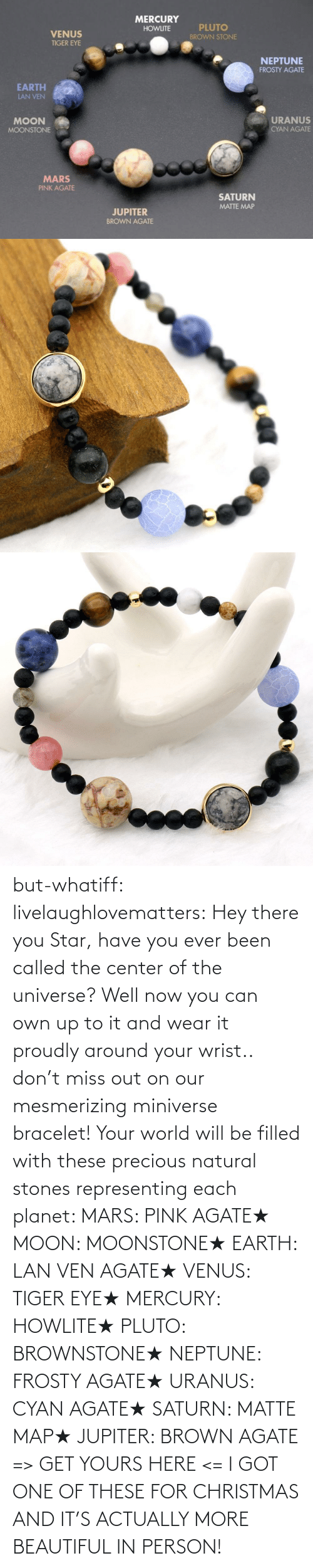 the universe: but-whatiff:  livelaughlovematters:  Hey there you Star, have you ever been called the center of the universe? Well now you can own up to it and wear it proudly around your wrist.. don't miss out on our mesmerizing miniverse bracelet! Your world will be filled with these precious natural stones representing each planet:  MARS: PINK AGATE★ MOON: MOONSTONE★ EARTH: LAN VEN AGATE★ VENUS: TIGER EYE★ MERCURY: HOWLITE★ PLUTO: BROWNSTONE★ NEPTUNE: FROSTY AGATE★ URANUS: CYAN AGATE★ SATURN: MATTE MAP★ JUPITER: BROWN AGATE => GET YOURS HERE <=  I GOT ONE OF THESE FOR CHRISTMAS AND IT'S ACTUALLY MORE BEAUTIFUL IN PERSON!