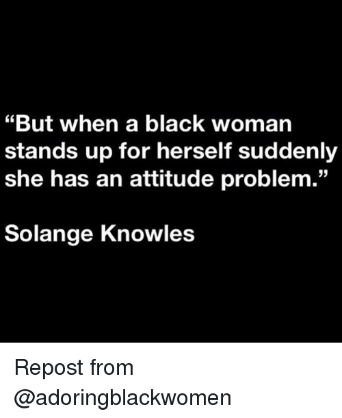 """knowles: """"But when a black woman  stands up for herself suddenly  she has an attitude problem.""""  03  Solange Knowles Repost from @adoringblackwomen"""