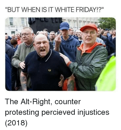 "alt-right: ""BUT WHEN IS IT WHITE FRIDAY!?"" The Alt-Right, counter protesting percieved injustices (2018)"