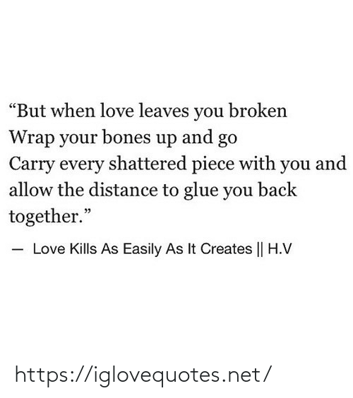 "Bones: ""But when love leaves you broken  Wrap your bones up and go  Carry every shattered piece with you and  allow the distance to glue you back  together.""  - Love Kills As Easily As It Creates 