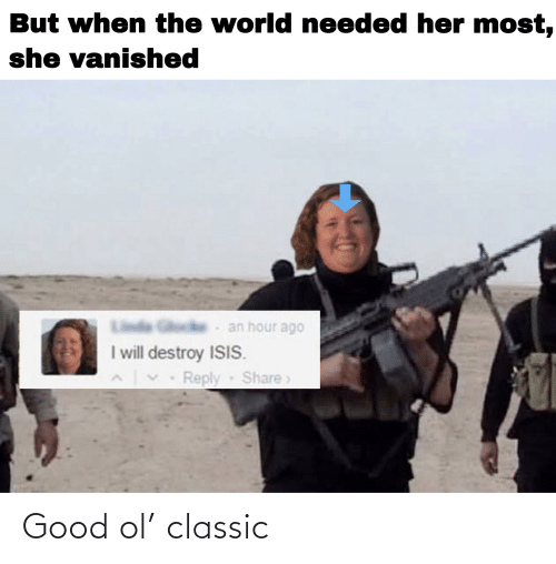 I Will Destroy Isis: But when the world needed her most,  she vanished  an hour ago  I will destroy ISIS.  Reply Share> Good ol' classic