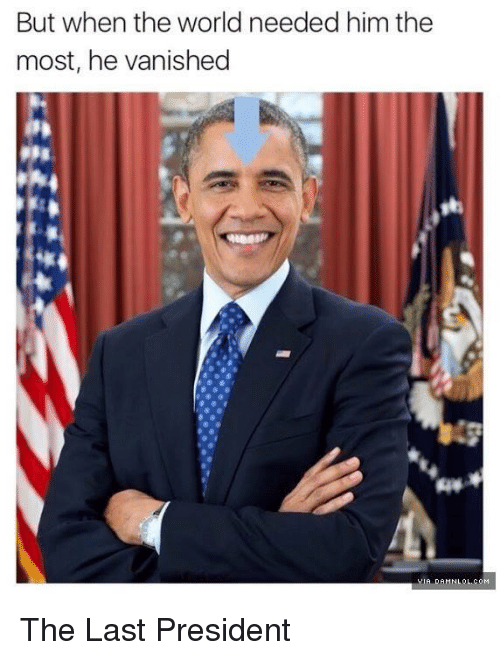 Last President: But when the world needed him the  most, he vanished  VIA DAMN LOL, co M The Last President
