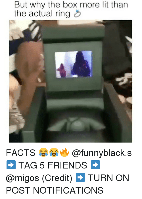 Facts, Friends, and Lit: But why the box more lit than  the actual ring FACTS 😂😂🔥 @funnyblack.s ➡️ TAG 5 FRIENDS ➡️ @migos (Credit) ➡️ TURN ON POST NOTIFICATIONS